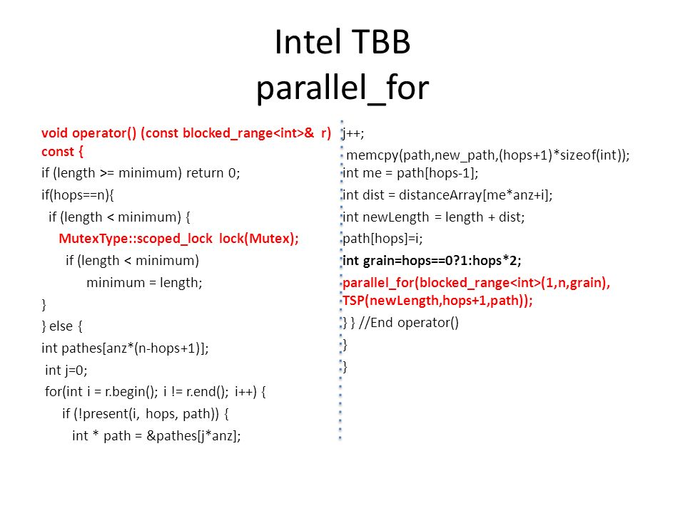 Intel TBB parallel_for void operator() (const blocked_range & r) const { if (length >= minimum) return 0; if(hops==n){ if (length < minimum) { MutexTy