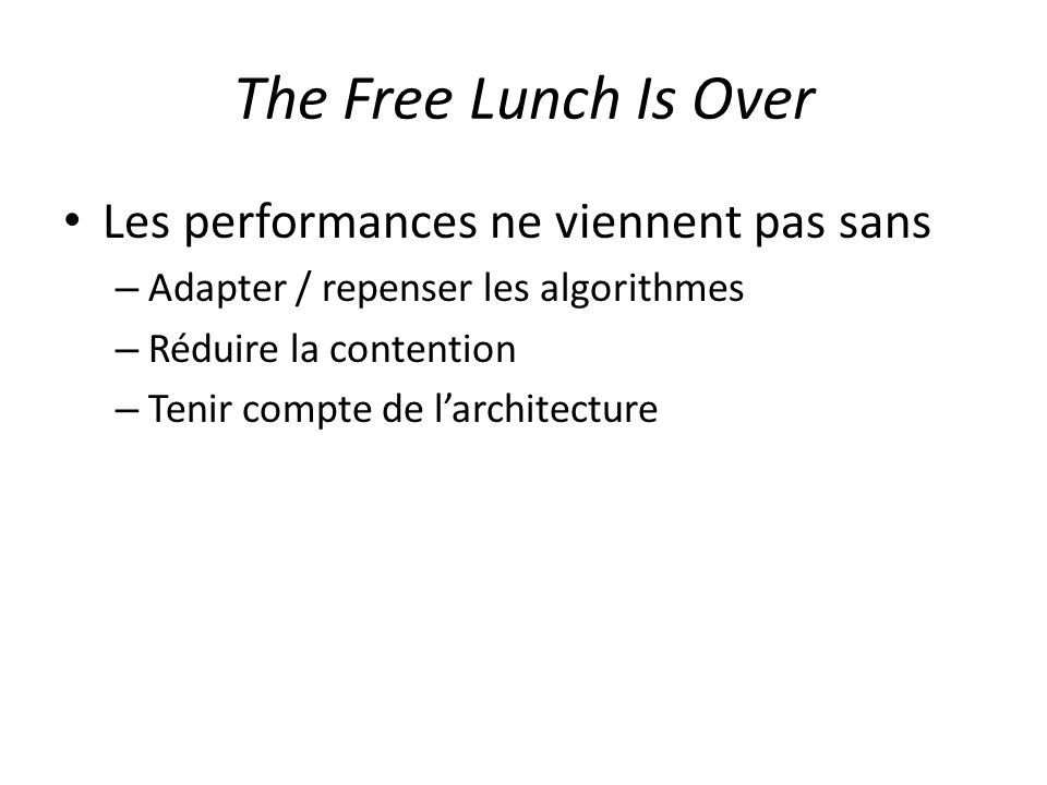 The Free Lunch Is Over Les performances ne viennent pas sans – Adapter / repenser les algorithmes – Réduire la contention – Tenir compte de larchitecture