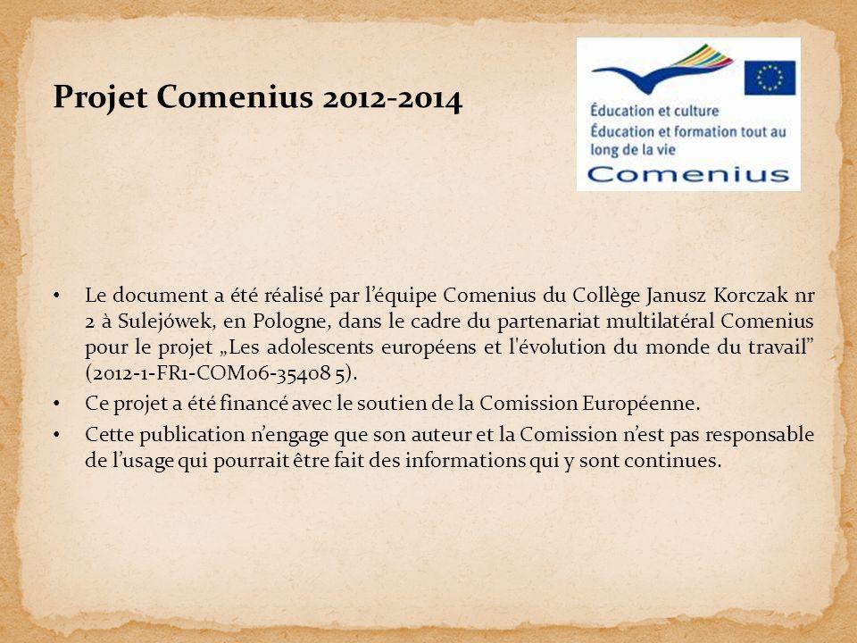 Le document a été réalisé par léquipe Comenius du Collège Janusz Korczak nr 2 à Sulejówek, en Pologne, dans le cadre du partenariat multilatéral Comenius pour le projet Les adolescents européens et l évolution du monde du travail (2012-1-FR1-COM06-35408 5).