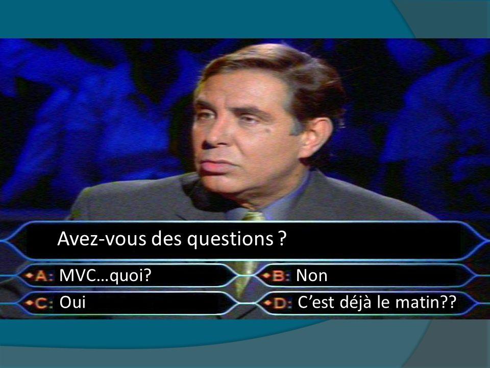 Oui Avez-vous des questions ? NonMVC…quoi? Cest déjà le matin??