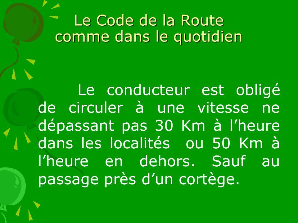 Le Code de la Route comme dans le quotidien Le conducteur est obligé de circuler à une vitesse ne dépassant pas 30 Km à lheure dans les localités ou 50 Km à lheure en dehors.