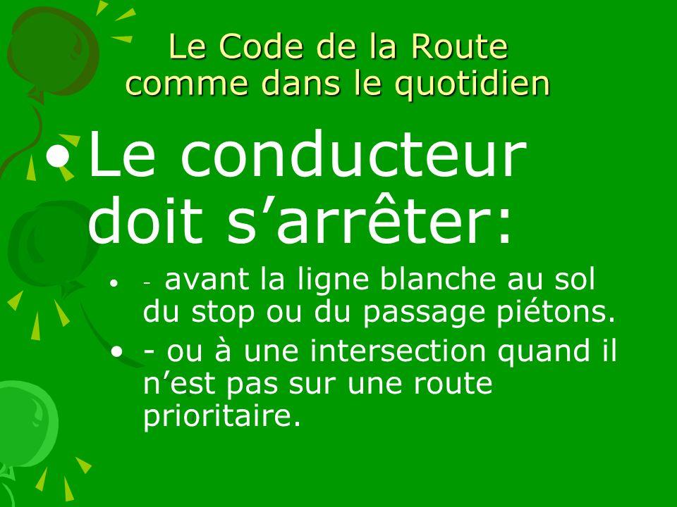 Le Code de la Route comme dans le quotidien Le conducteur doit sarrêter: - avant la ligne blanche au sol du stop ou du passage piétons. - ou à une int
