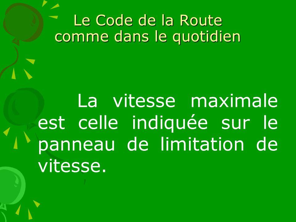 Le Code de la Route comme dans le quotidien La vitesse maximale est celle indiquée sur le panneau de limitation de vitesse.