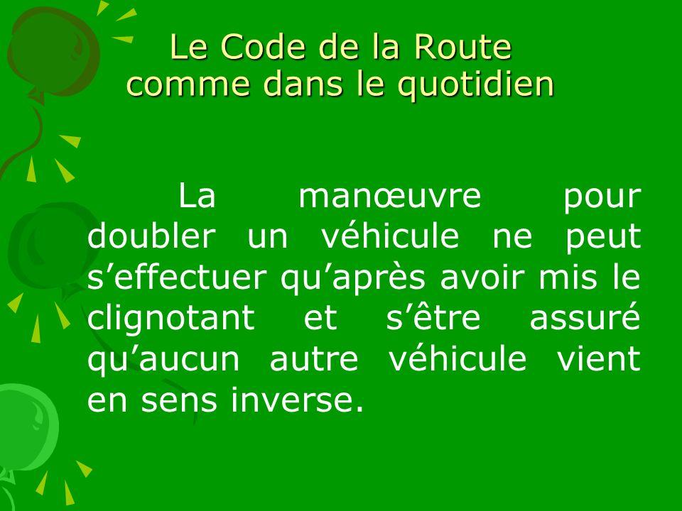 Le Code de la Route comme dans le quotidien La manœuvre pour doubler un véhicule ne peut seffectuer quaprès avoir mis le clignotant et sêtre assuré quaucun autre véhicule vient en sens inverse.