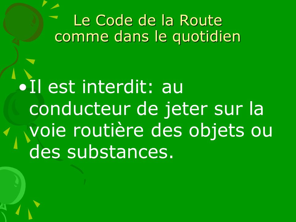 Le Code de la Route comme dans le quotidien Il est interdit: au conducteur de jeter sur la voie routière des objets ou des substances.