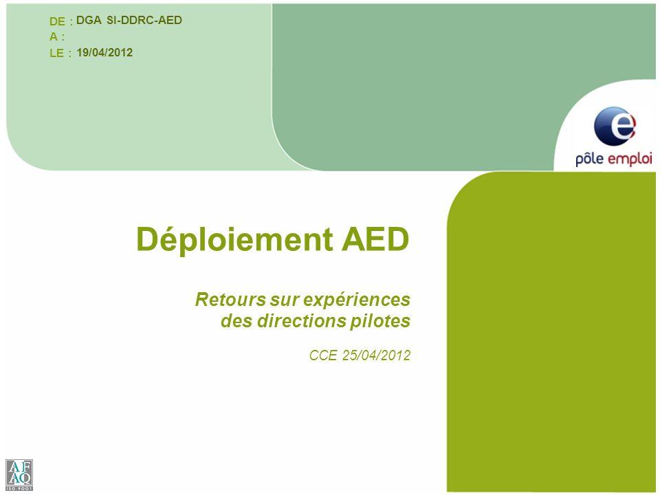 Retours sur expériences des directions pilotes CCE 25/04/2012 Déploiement AED DE : A : LE : DGA SI-DDRC-AED 19/04/2012