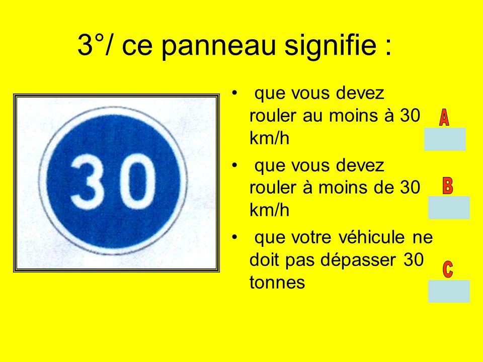 3°/ ce panneau signifie : que vous devez rouler au moins à 30 km/h que vous devez rouler à moins de 30 km/h que votre véhicule ne doit pas dépasser 30