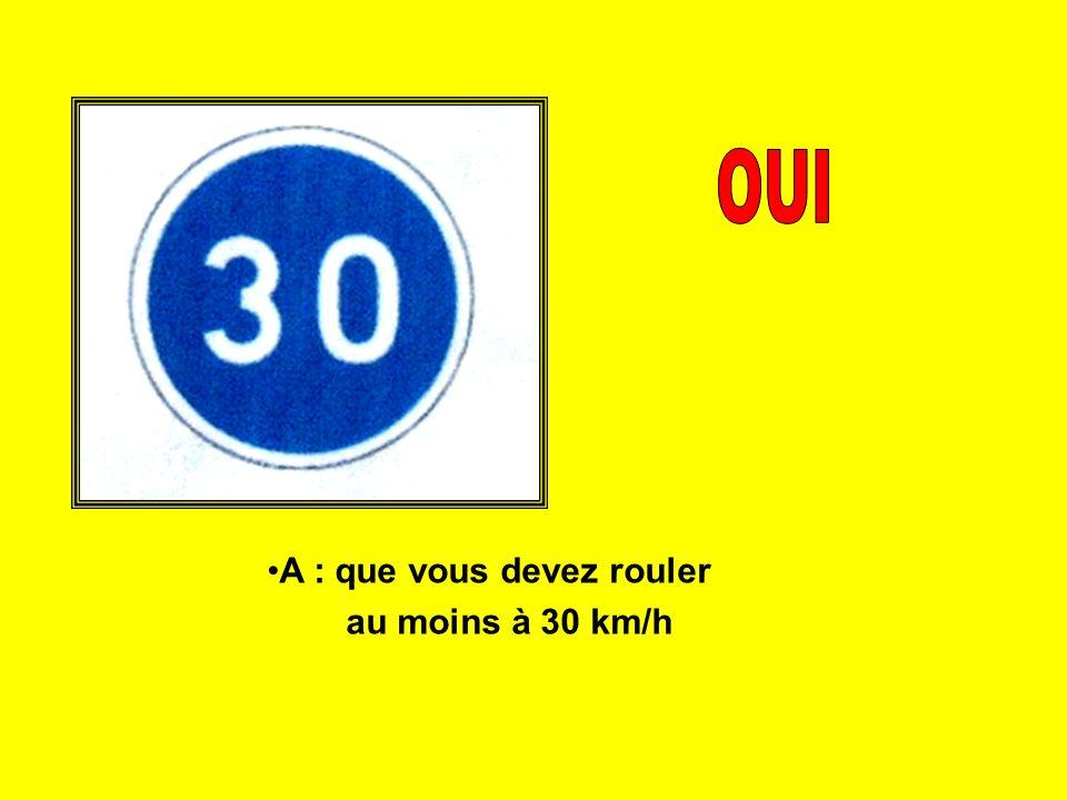 A : que vous devez rouler au moins à 30 km/h