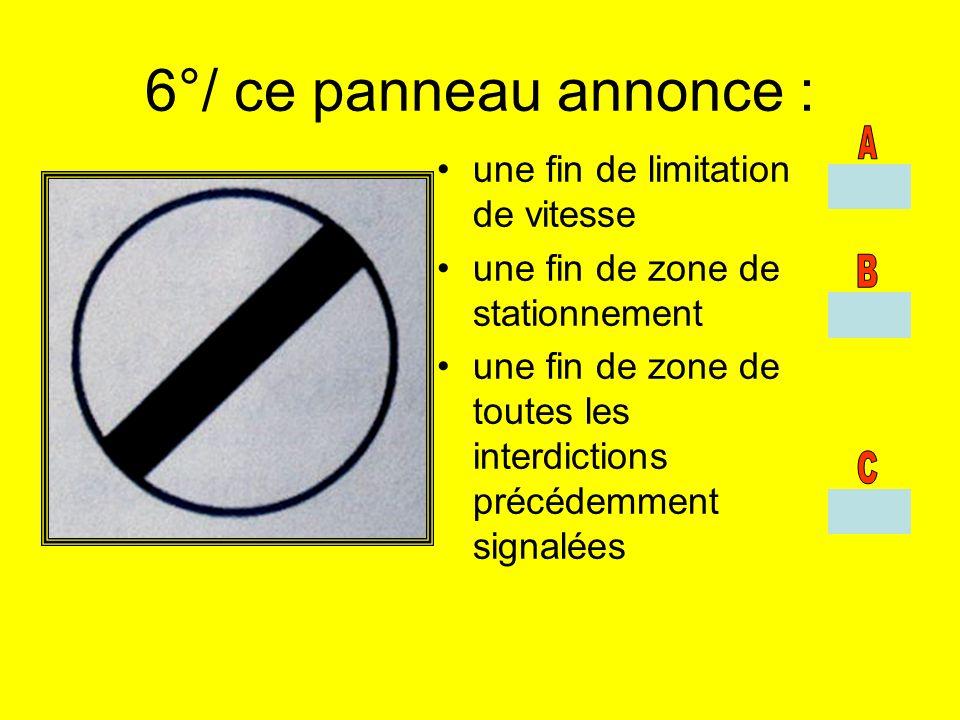 6°/ ce panneau annonce : une fin de limitation de vitesse une fin de zone de stationnement une fin de zone de toutes les interdictions précédemment si