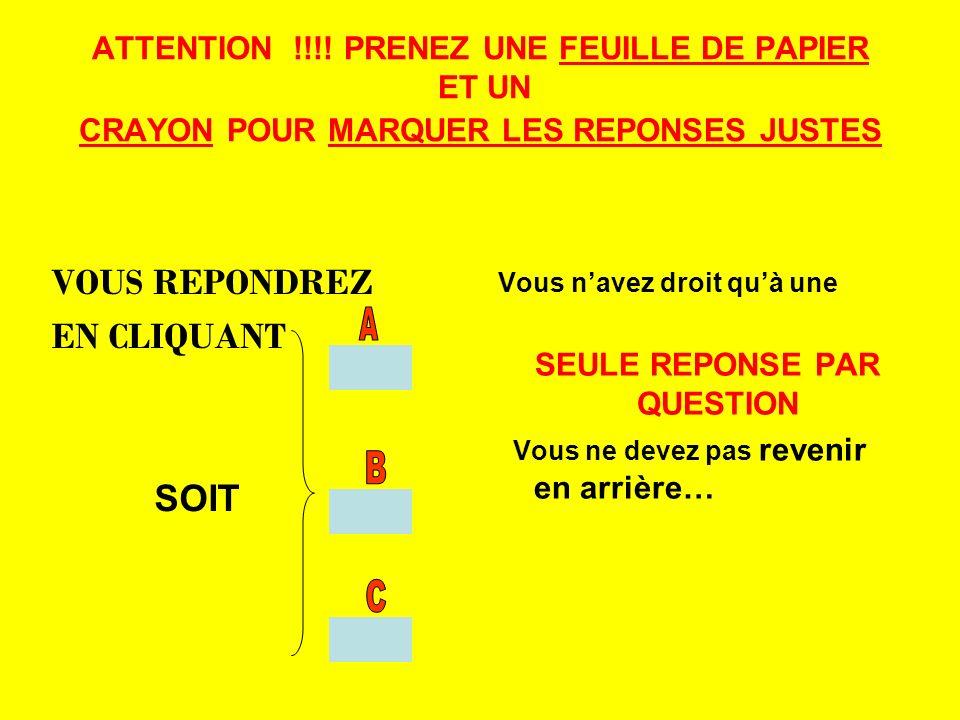 ATTENTION !!!! PRENEZ UNE FEUILLE DE PAPIER ET UN CRAYON POUR MARQUER LES REPONSES JUSTES VOUS REPONDREZ EN CLIQUANT SOIT Vous navez droit quà une SEU