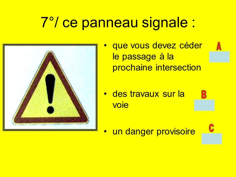 7°/ ce panneau signale : que vous devez céder le passage à la prochaine intersection des travaux sur la voie un danger provisoire