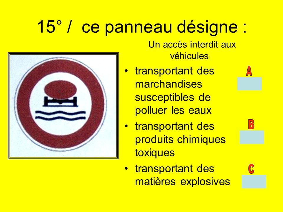 15° / ce panneau désigne : Un accès interdit aux véhicules transportant des marchandises susceptibles de polluer les eaux transportant des produits ch