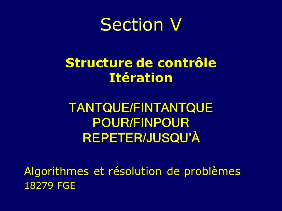 Section V Structure de contrôle Itération TANTQUE/FINTANTQUE POUR/FINPOUR REPETER/JUSQUÀ Algorithmes et résolution de problèmes 18279 FGE
