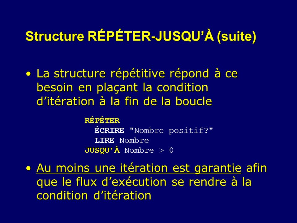 Structure RÉPÉTER-JUSQUÀ (suite) La structure répétitive répond à ce besoin en plaçant la condition ditération à la fin de la boucleLa structure répét