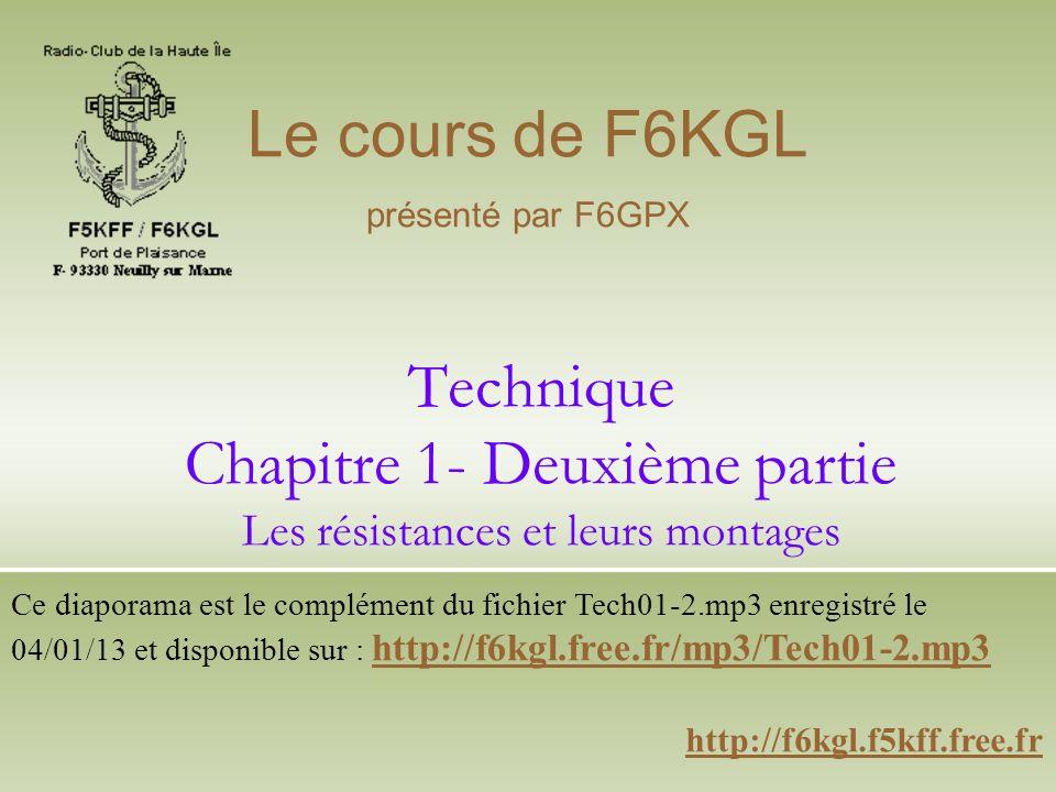 Technique Chapitre 1- Deuxième partie Les résistances et leurs montages http://f6kgl.f5kff.free.fr Le cours de F6KGL présenté par F6GPX Ce diaporama e