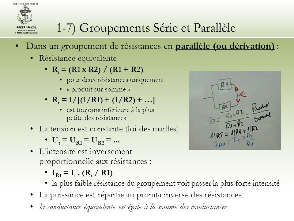 1-7) Groupements Série et Parallèle Dans un groupement de résistances en parallèle (ou dérivation) : Résistance équivalente R t = (R1 x R2) / (R1 + R2