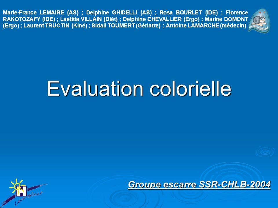 Evaluation colorielle Groupe escarre SSR-CHLB-2004 Marie-France LEMAIRE (AS) ; Delphine GHIDELLI (AS) ; Rosa BOURLET (IDE) ; Florence RAKOTOZAFY (IDE) ; Laetitia VILLAIN (Dièt) ; Delphine CHEVALLIER (Ergo) ; Marine DOMONT (Ergo) ; Laurent TRUCTIN (Kiné) ; Sidali TOUMERT (Gériatre) ; Antoine LAMARCHE (médecin)