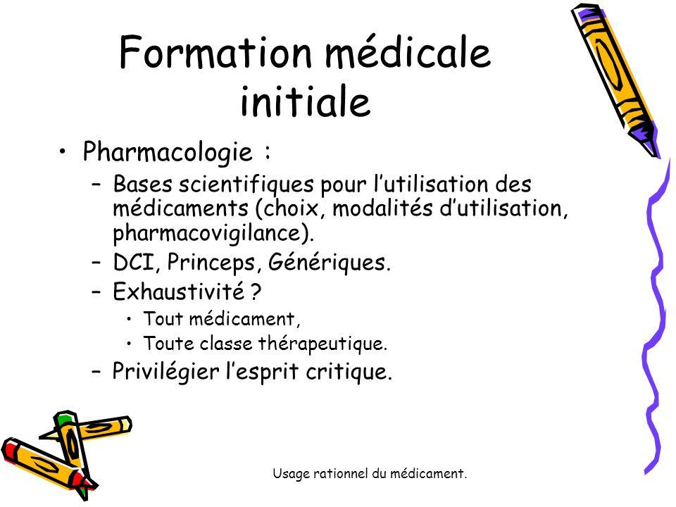 Usage rationnel du médicament. Formation médicale initiale Pharmacologie : –Bases scientifiques pour lutilisation des médicaments (choix, modalités du