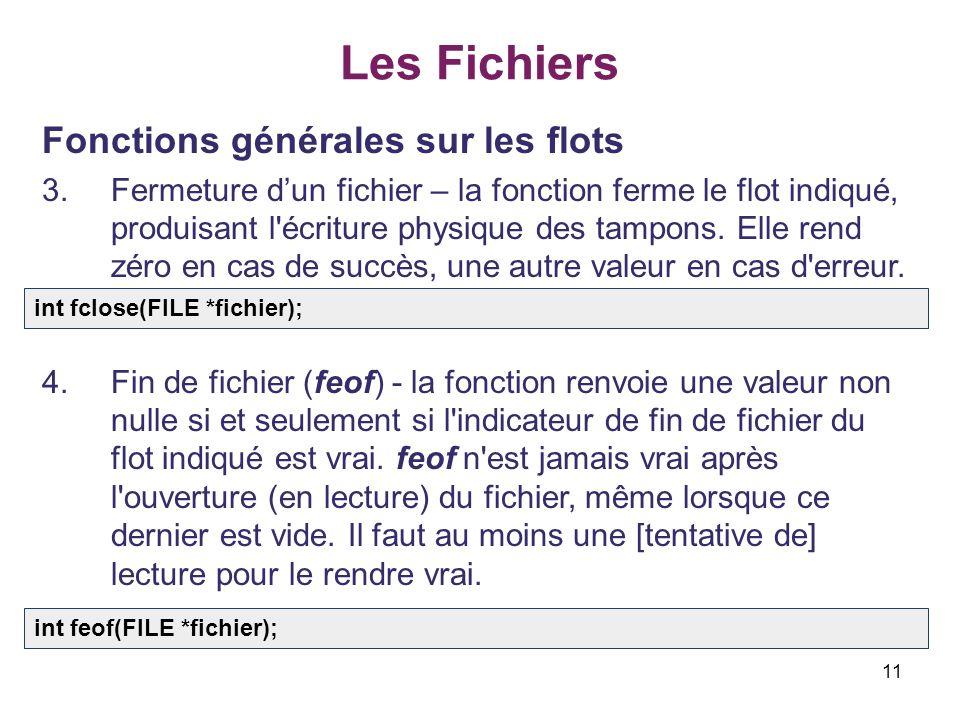 11 Les Fichiers Fonctions générales sur les flots 3.Fermeture dun fichier – la fonction ferme le flot indiqué, produisant l'écriture physique des tamp