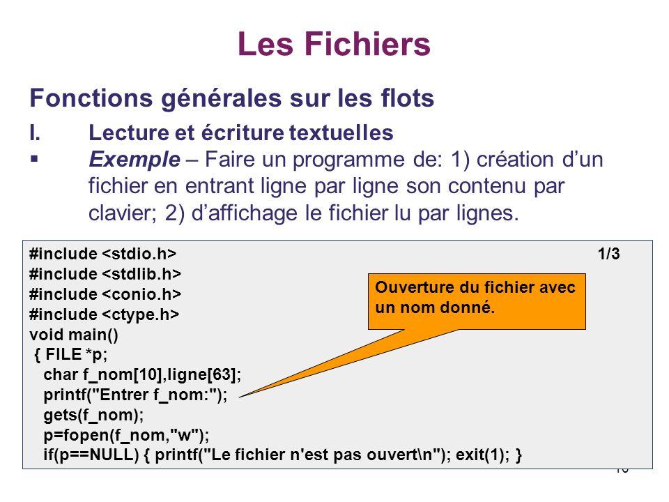 16 Les Fichiers Fonctions générales sur les flots I.Lecture et écriture textuelles Exemple – Faire un programme de: 1) création dun fichier en entrant