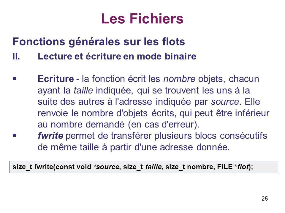 25 Les Fichiers Fonctions générales sur les flots II.Lecture et écriture en mode binaire Ecriture - la fonction écrit les nombre objets, chacun ayant