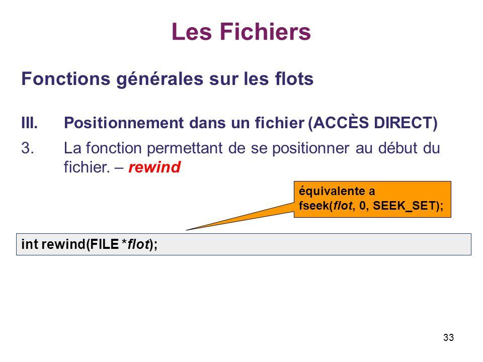 33 Les Fichiers Fonctions générales sur les flots III.Positionnement dans un fichier (ACCÈS DIRECT) 3.La fonction permettant de se positionner au débu