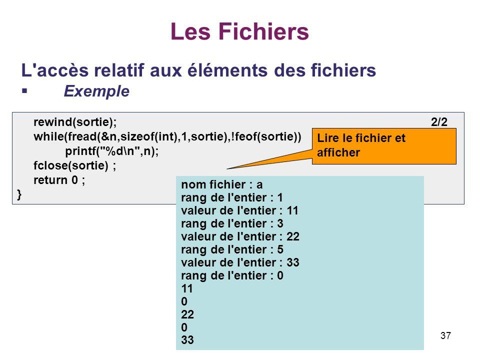 37 Les Fichiers L'accès relatif aux éléments des fichiers Exemple rewind(sortie); 2/2 while(fread(&n,sizeof(int),1,sortie),!feof(sortie)) printf(