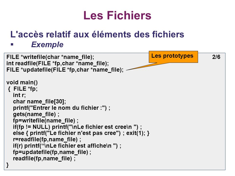 39 Les Fichiers L accès relatif aux éléments des fichiers Exemple FILE *writefile(char *name_file); 2/6 int readfile(FILE *fp,char *name_file); FILE *updatefile(FILE *fp,char *name_file); void main() { FILE *fp; int r; char name_file[30]; printf( Entrer le nom du fichier : ) ; gets(name_file) ; fp=writefile(name_file) ; if(fp != NULL) printf( \nLe fichier est cree\n ) ; else { printf( Le fichier n est pas cree ) ; exit(1); } r=readfile(fp,name_file) ; if(r) printf(\nLe fichier est affiche\n ) ; fp=updatefile(fp,name_file) ; readfile(fp,name_file) ; } Les prototypes