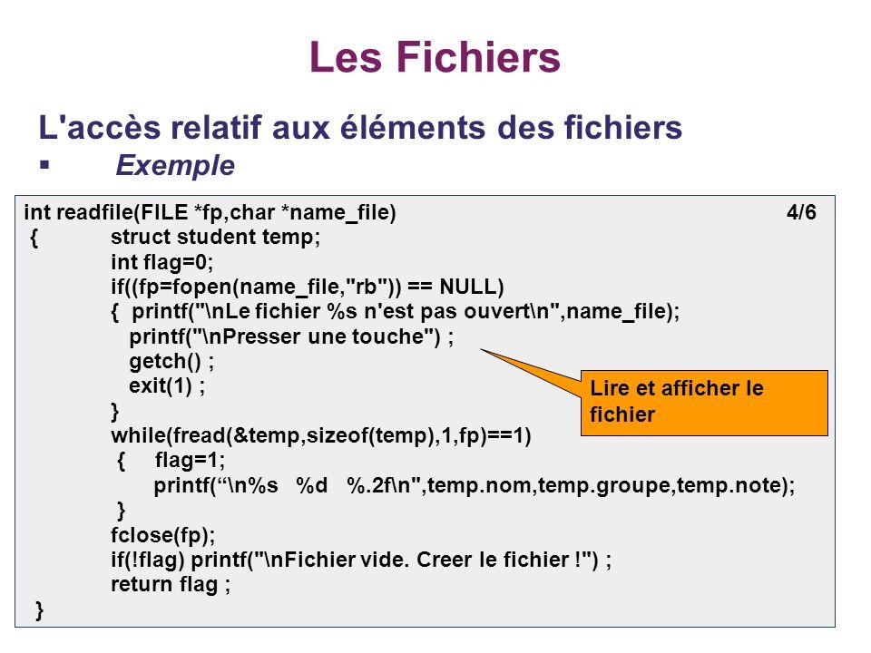 41 Les Fichiers L'accès relatif aux éléments des fichiers Exemple int readfile(FILE *fp,char *name_file) 4/6 {struct student temp; int flag=0; if((fp=