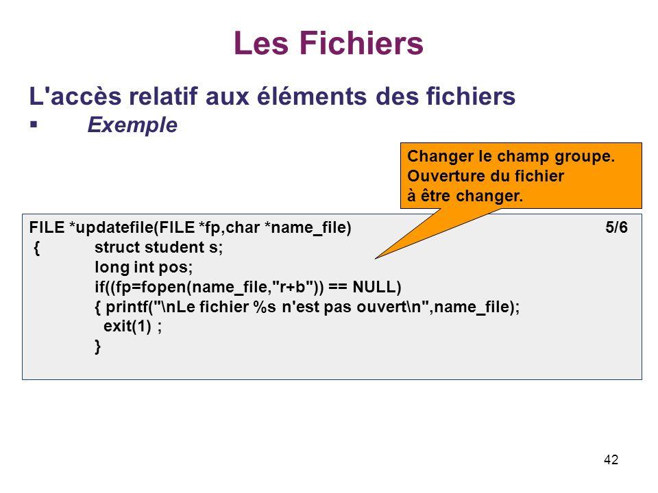 42 Les Fichiers L'accès relatif aux éléments des fichiers Exemple FILE *updatefile(FILE *fp,char *name_file) 5/6 {struct student s; long int pos; if((