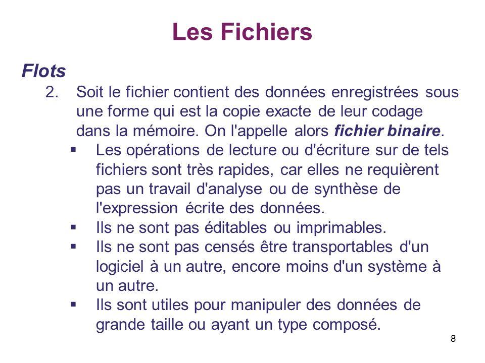 29 Les Fichiers Fonctions générales sur les flots II.Lecture et écriture en mode binaire Exemple for (i = 0 ; i < NB; i++) 2/3 tab1[i] = i; /* ecriture du tableau dans F_SORTIE */ if ((f_out = fopen(F_SORTIE, wb )) == NULL) { fprintf(stderr, \nImpossible d ecrire dans le fichier %s\n ,F_SORTIE); return(EXIT_FAILURE); } fwrite(tab1, NB * sizeof(int), 1, f_out); fclose(f_out); /* lecture dans F_SORTIE */ if ((f_in = fopen(F_SORTIE, rb )) == NULL) { fprintf(stderr, \nImpossible de lire dans le fichier %s\n ,F_SORTIE); return(EXIT_FAILURE); } Écrire dans le fichier 1 objet (le tableau).