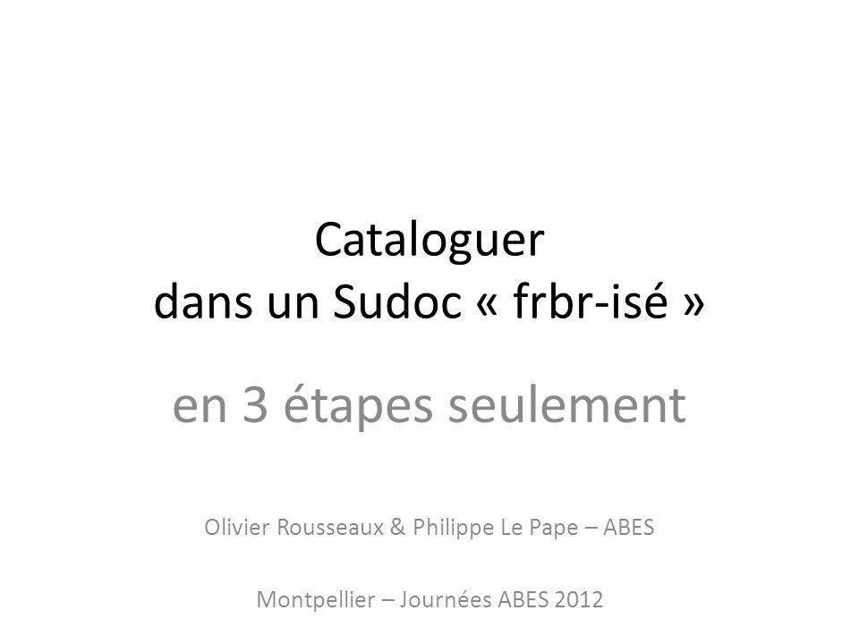 Cataloguer dans un Sudoc « frbr-isé » en 3 étapes seulement Olivier Rousseaux & Philippe Le Pape – ABES Montpellier – Journées ABES 2012