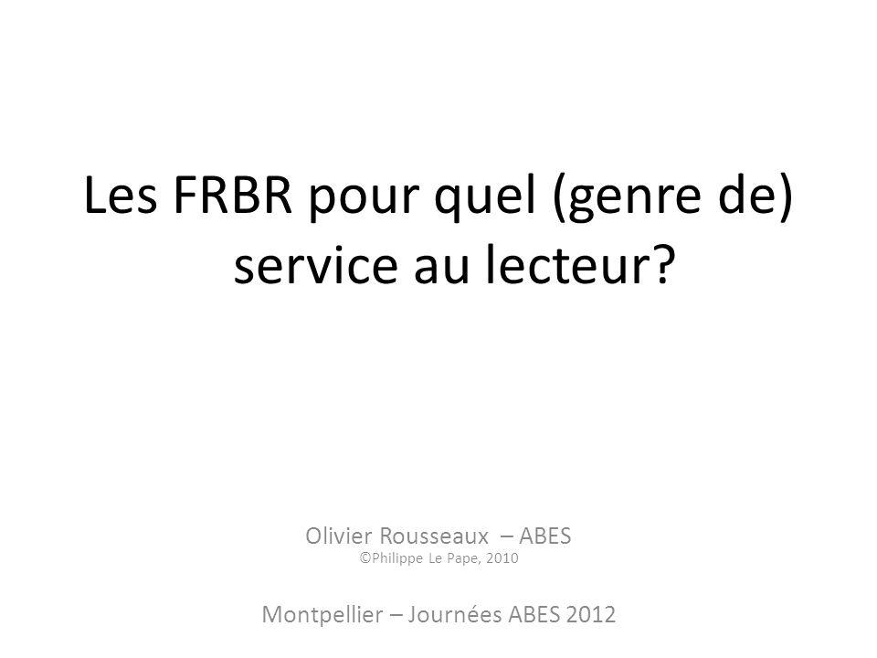 Les FRBR pour quel (genre de) service au lecteur? Olivier Rousseaux – ABES ©Philippe Le Pape, 2010 Montpellier – Journées ABES 2012