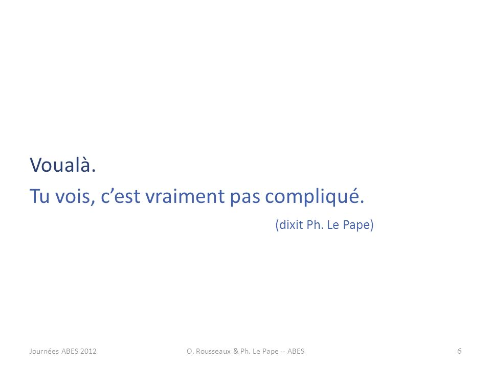 Voualà. Tu vois, cest vraiment pas compliqué. (dixit Ph. Le Pape) 6Journées ABES 2012O. Rousseaux & Ph. Le Pape -- ABES