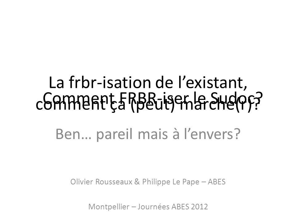 La frbr-isation de lexistant, comment ça (peut) marche(r)? Ben… pareil mais à lenvers? Olivier Rousseaux & Philippe Le Pape – ABES Montpellier – Journ