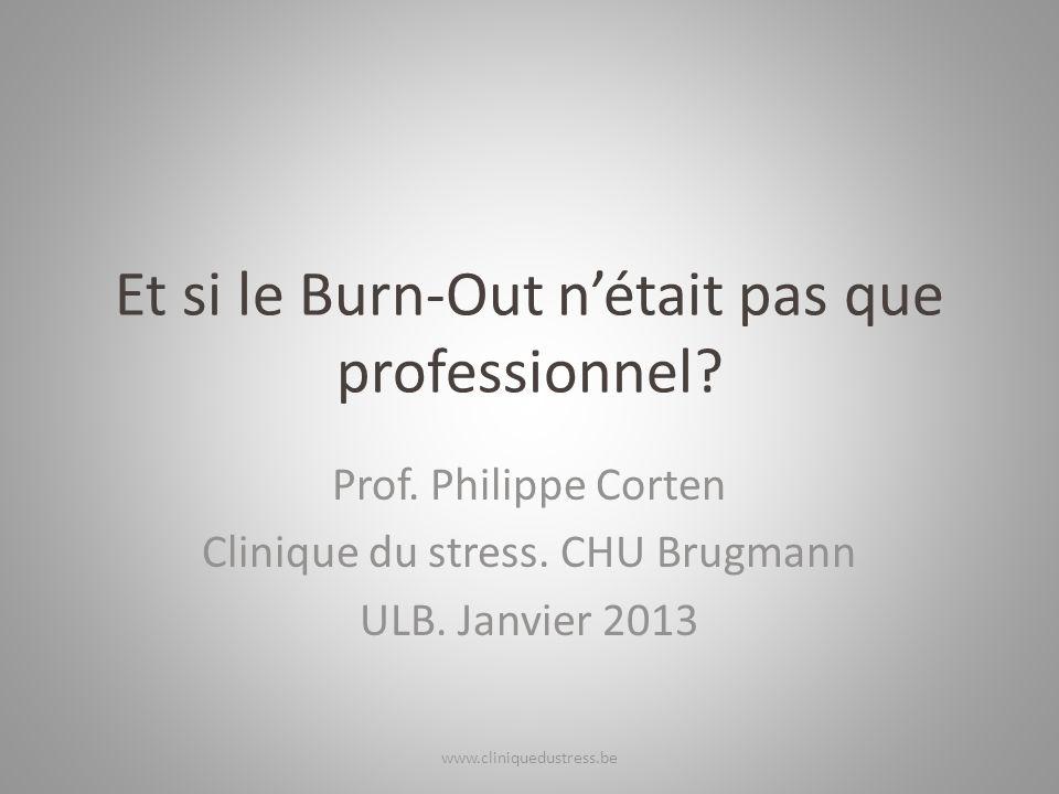 Et si le Burn-Out nétait pas que professionnel? Prof. Philippe Corten Clinique du stress. CHU Brugmann ULB. Janvier 2013 www.cliniquedustress.be