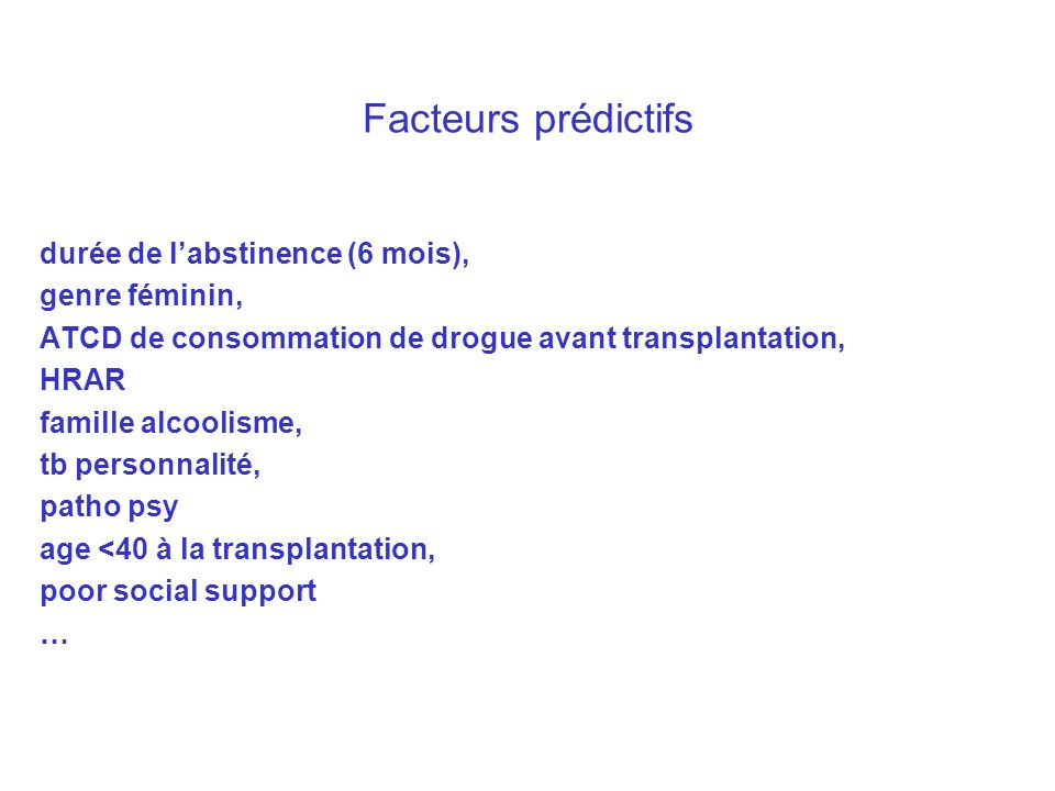Facteurs prédictifs durée de labstinence (6 mois), genre féminin, ATCD de consommation de drogue avant transplantation, HRAR famille alcoolisme, tb pe