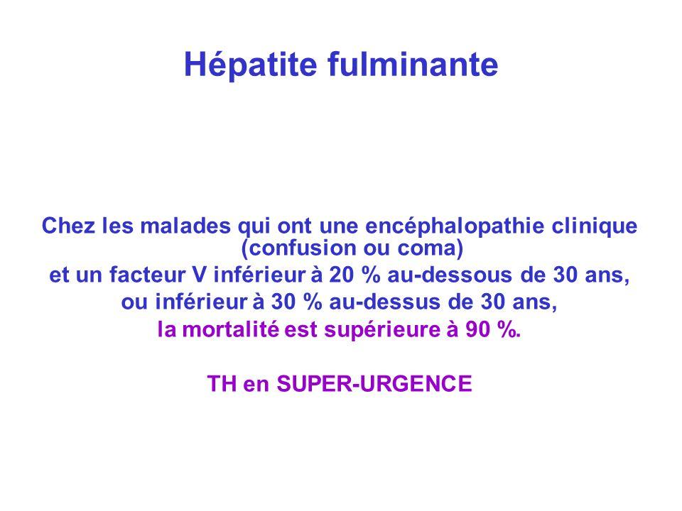 Hépatite fulminante Chez les malades qui ont une encéphalopathie clinique (confusion ou coma) et un facteur V inférieur à 20 % au-dessous de 30 ans, o