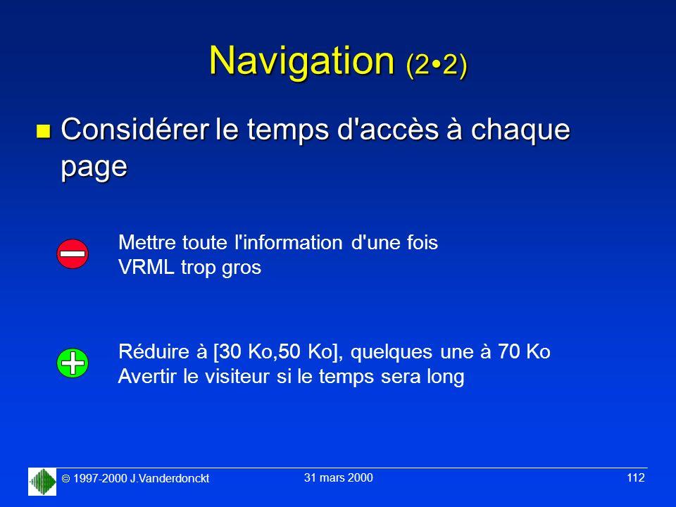 1997-2000 J.Vanderdonckt 31 mars 2000 112 Navigation (2 2) n Considérer le temps d'accès à chaque page Mettre toute l'information d'une fois VRML trop