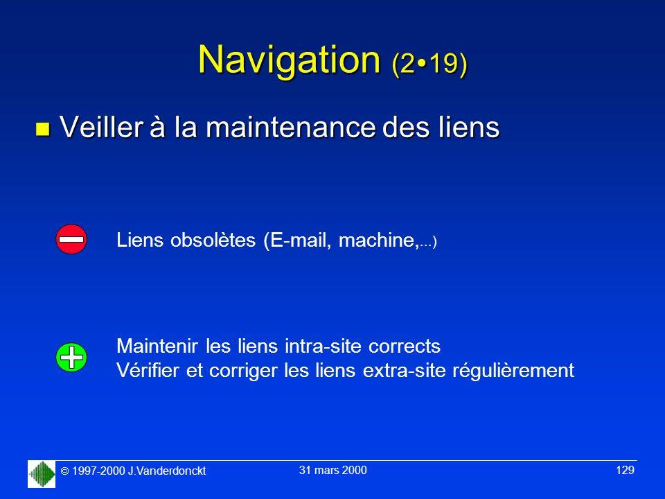 1997-2000 J.Vanderdonckt 31 mars 2000 129 Navigation (2 19) n Veiller à la maintenance des liens Liens obsolètes (E-mail, machine,...) Maintenir les l