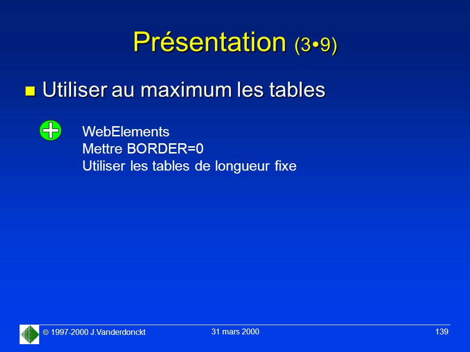 1997-2000 J.Vanderdonckt 31 mars 2000 139 Présentation (3 9) n Utiliser au maximum les tables WebElements Mettre BORDER=0 Utiliser les tables de longu
