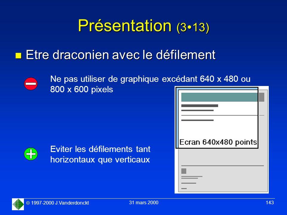 1997-2000 J.Vanderdonckt 31 mars 2000 143 Présentation (3 13) n Etre draconien avec le défilement Ne pas utiliser de graphique excédant 640 x 480 ou 8