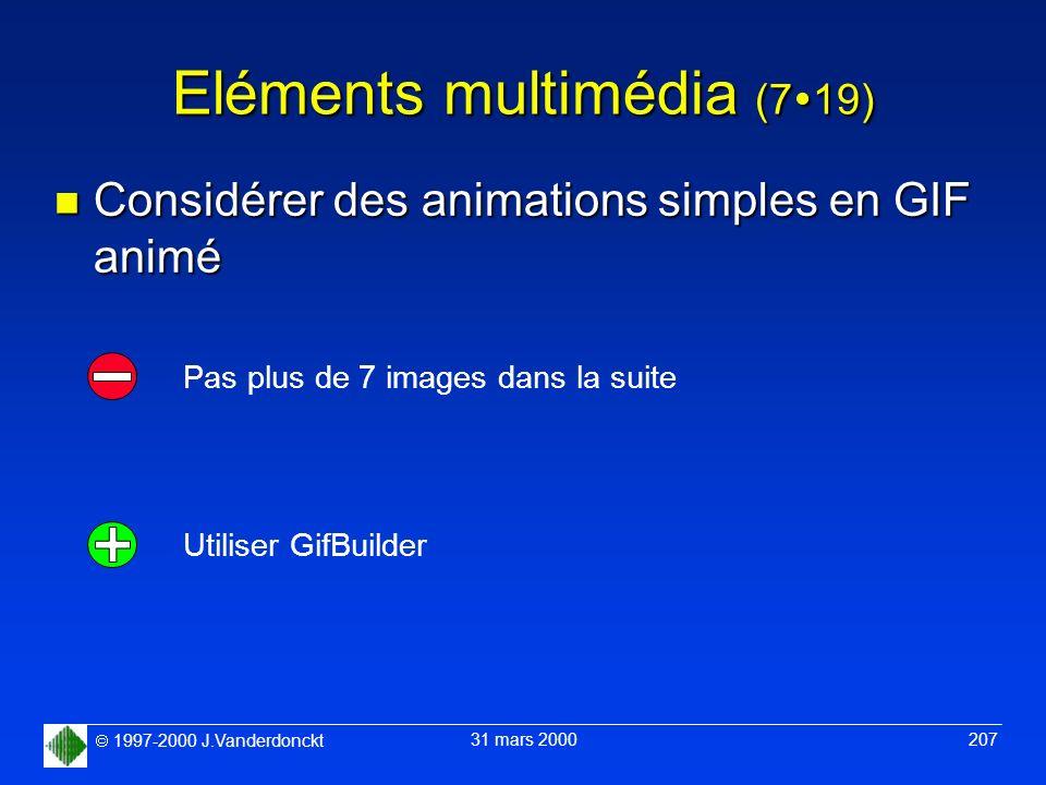1997-2000 J.Vanderdonckt 31 mars 2000 207 Eléments multimédia (7 19) n Considérer des animations simples en GIF animé Utiliser GifBuilder Pas plus de