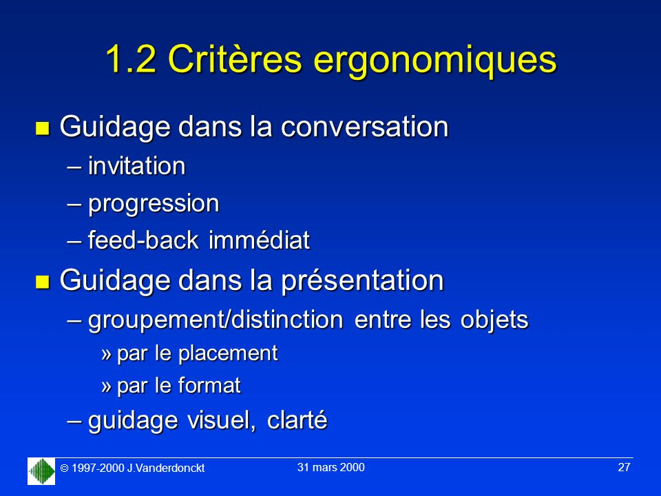 1997-2000 J.Vanderdonckt 31 mars 2000 27 1.2 Critères ergonomiques n Guidage dans la conversation –invitation –progression –feed-back immédiat n Guida