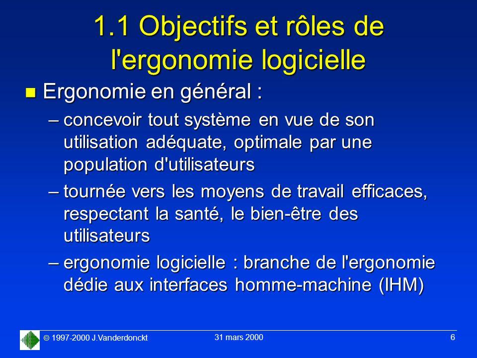 1997-2000 J.Vanderdonckt 31 mars 2000 6 1.1 Objectifs et rôles de l'ergonomie logicielle n Ergonomie en général : –concevoir tout système en vue de so