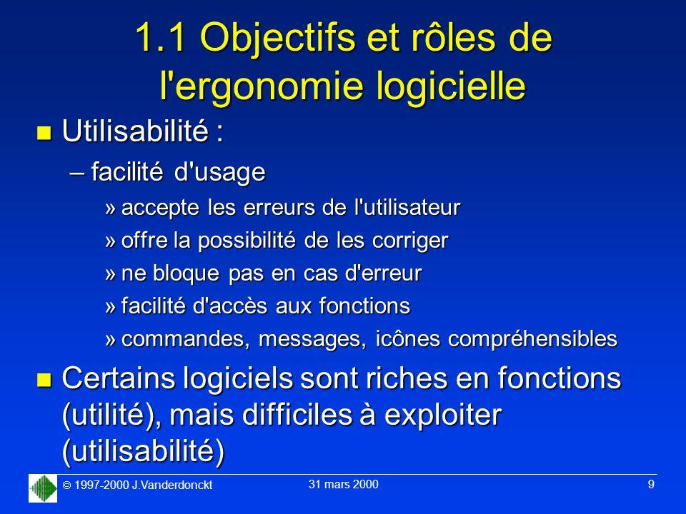 1997-2000 J.Vanderdonckt 31 mars 2000 9 1.1 Objectifs et rôles de l'ergonomie logicielle n Utilisabilité : –facilité d'usage »accepte les erreurs de l
