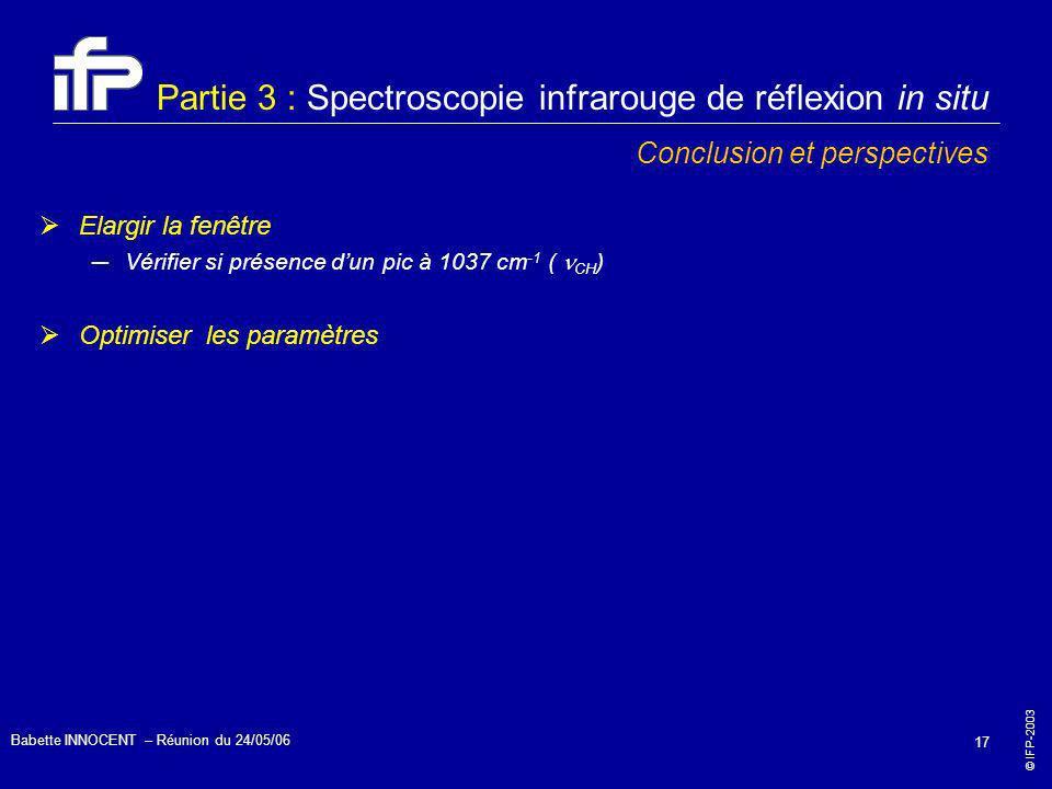 © IFP-2003 Babette INNOCENT – Réunion du 24/05/06 17 Partie 3 : Spectroscopie infrarouge de réflexion in situ Conclusion et perspectives Elargir la fe