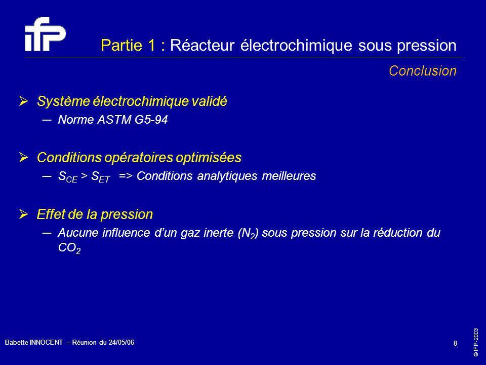 © IFP-2003 Babette INNOCENT – Réunion du 24/05/06 8 Partie 1 : Réacteur électrochimique sous pression Conclusion Système électrochimique validé Norme