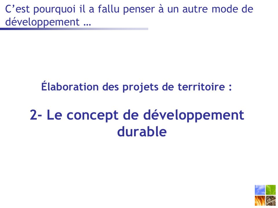 Cest pourquoi il a fallu penser à un autre mode de développement … Élaboration des projets de territoire : 2- Le concept de développement durable