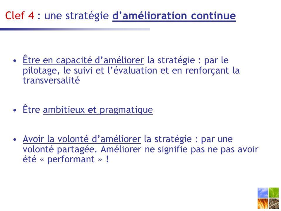 Clef 4 : une stratégie damélioration continue Être en capacité daméliorer la stratégie : par le pilotage, le suivi et lévaluation et en renforçant la transversalité Être ambitieux et pragmatique Avoir la volonté daméliorer la stratégie : par une volonté partagée.